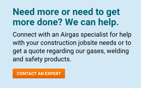 Need more or need to get more done? We can help. Connect with an Airgas specialist for help with your construction jobsite needs or to get a quote regarding our gases, welding and safety products - Contact An Expert.