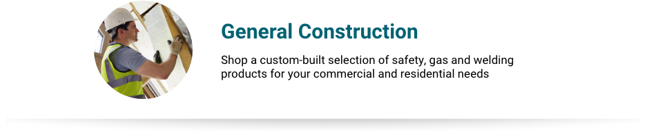 General Construction - Shop a custom-built selection of safety, gas and welding products for your commercial and residential needs.