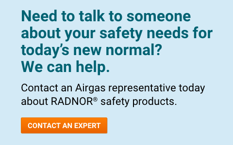 Need to talk to someone about your safety needs for today's new normal?  We can help.  Contact an Airgas representative today about RADNOR® safety products.   - Contact An Expert.