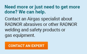 Need more or just need to get more done? We can help. Contact an Airgas specialist about RADNOR® abrasives or other RADNOR® welding or safety products. - Contact An Expert.